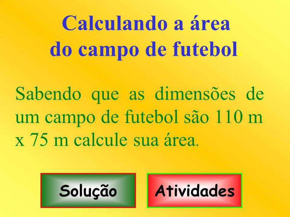 Calculando a área do campo de futebol. Sabendo que as dimensões de um campo de futebol são 110 m x 75 m calcule sua área. SoluçãoAtividades