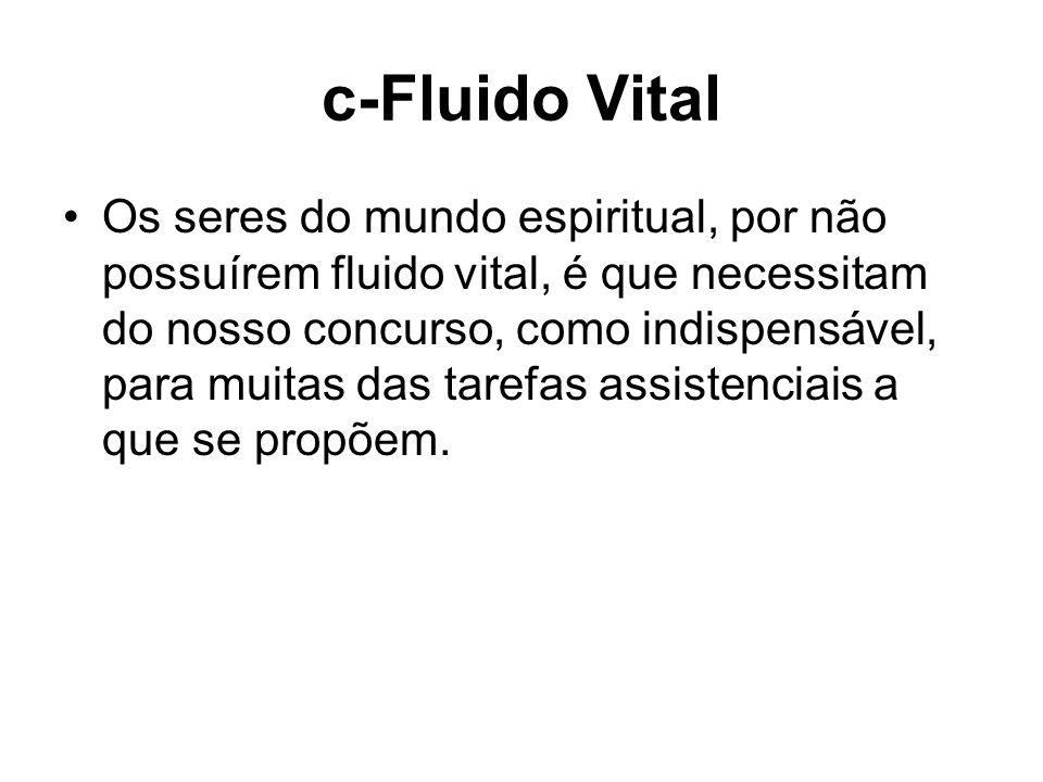 c-Fluido Vital Os seres do mundo espiritual, por não possuírem fluido vital, é que necessitam do nosso concurso, como indispensável, para muitas das t