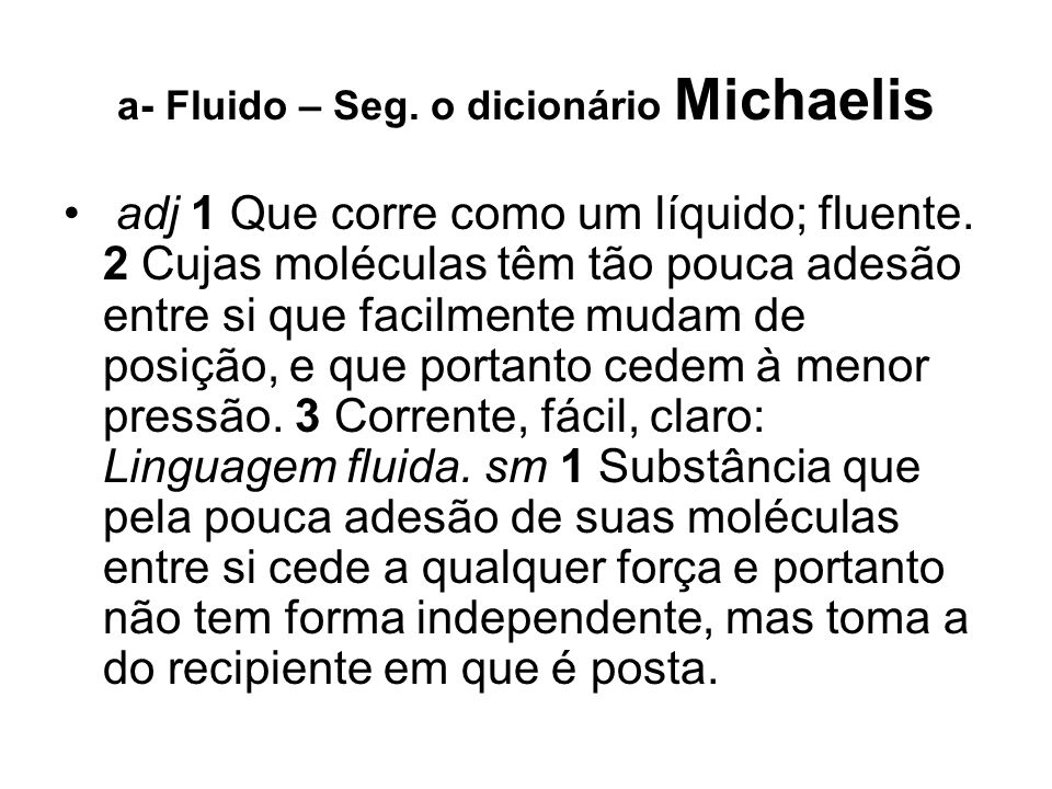 a- Fluido – Seg. o dicionário Michaelis adj 1 Que corre como um líquido; fluente. 2 Cujas moléculas têm tão pouca adesão entre si que facilmente mudam