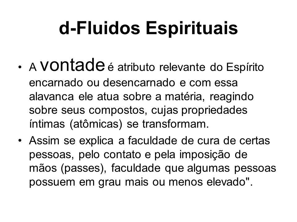d-Fluidos Espirituais A vontade é atributo relevante do Espírito encarnado ou desencarnado e com essa alavanca ele atua sobre a matéria, reagindo sobr