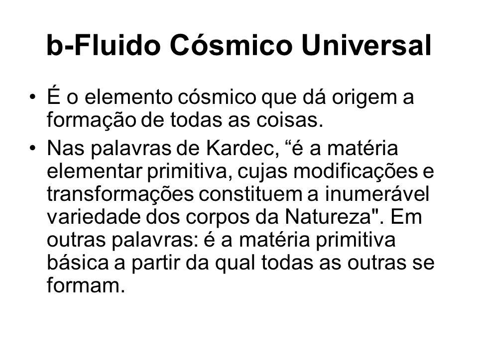 b-Fluido Cósmico Universal É o elemento cósmico que dá origem a formação de todas as coisas. Nas palavras de Kardec, é a matéria elementar primitiva,