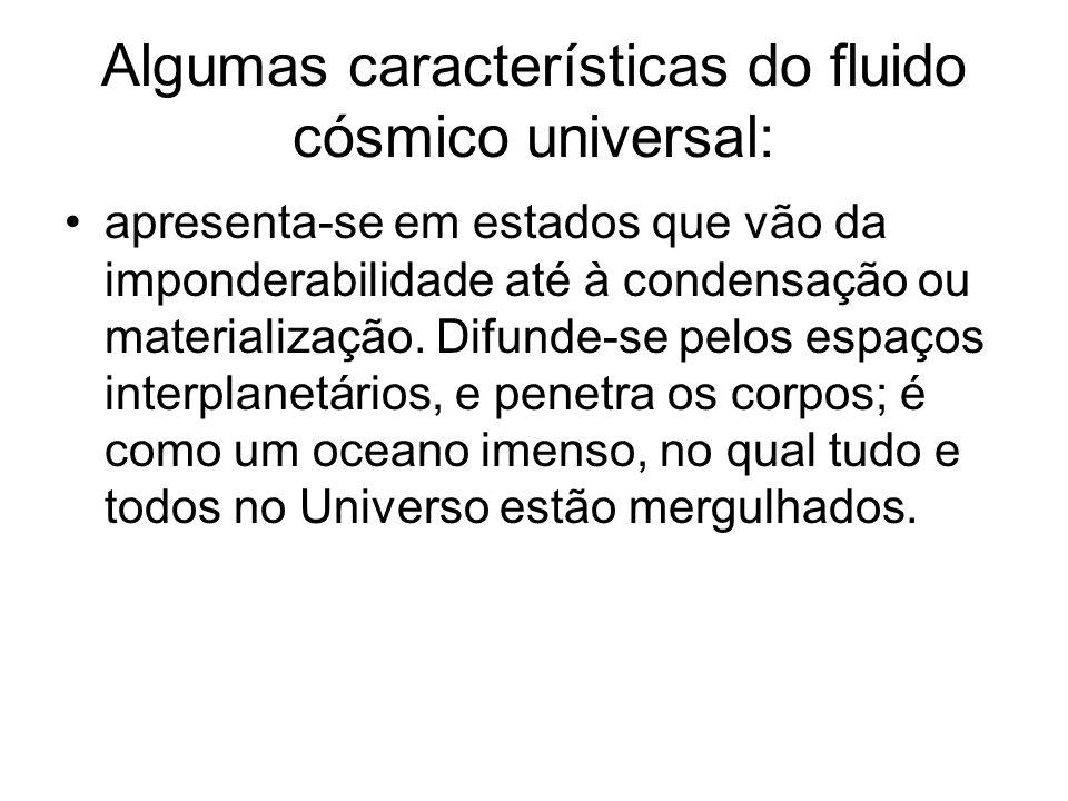 Algumas características do fluido cósmico universal: apresenta-se em estados que vão da imponderabilidade até à condensação ou materialização. Difunde