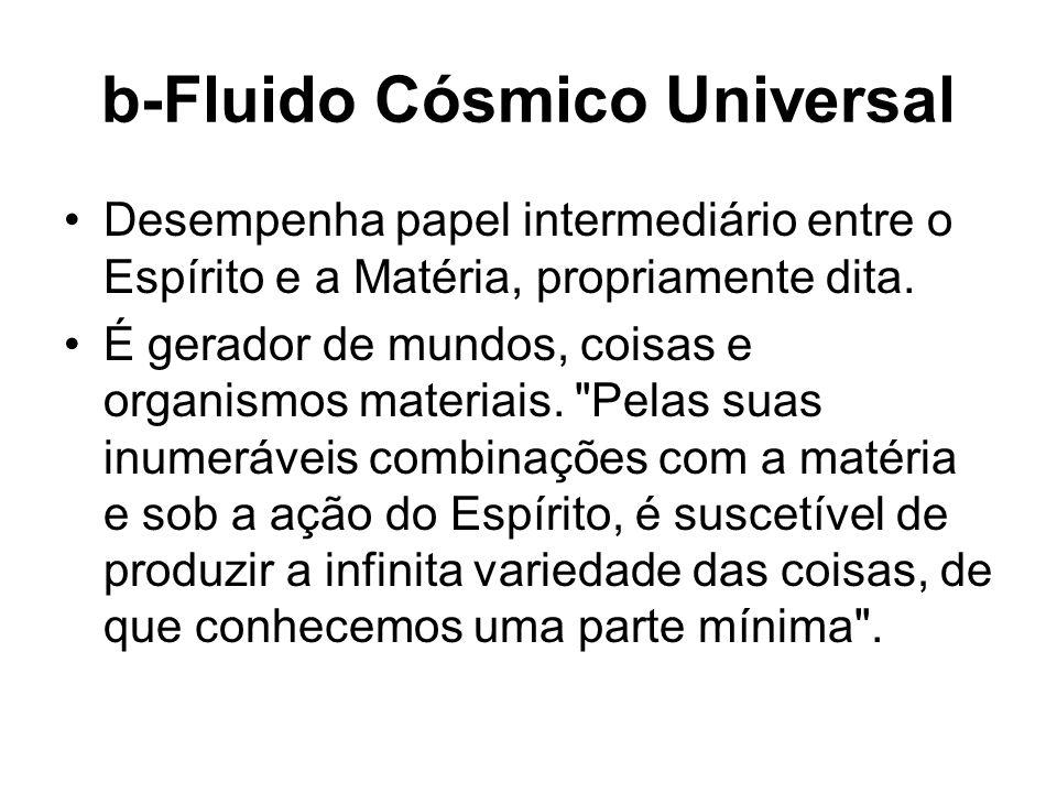 b-Fluido Cósmico Universal Desempenha papel intermediário entre o Espírito e a Matéria, propriamente dita. É gerador de mundos, coisas e organismos ma