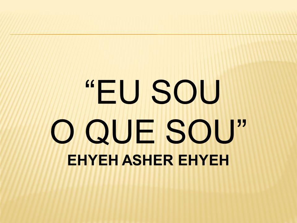 EU SOU O QUE SOU EHYEH ASHER EHYEH