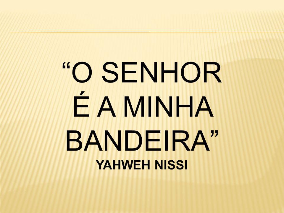 O SENHOR É A MINHA BANDEIRA YAHWEH NISSI