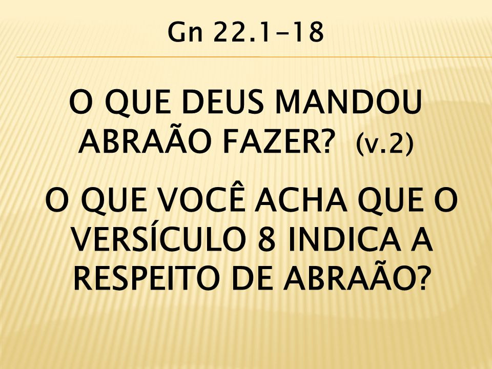O QUE DEUS MANDOU ABRAÃO FAZER? (v.2) O QUE VOCÊ ACHA QUE O VERSÍCULO 8 INDICA A RESPEITO DE ABRAÃO? Gn 22.1-18