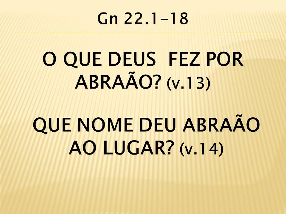 O QUE DEUS FEZ POR ABRAÃO? (v.13) QUE NOME DEU ABRAÃO AO LUGAR? (v.14) Gn 22.1-18