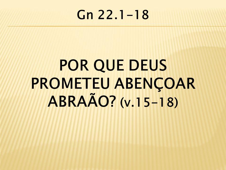 POR QUE DEUS PROMETEU ABENÇOAR ABRAÃO? (v.15-18) Gn 22.1-18