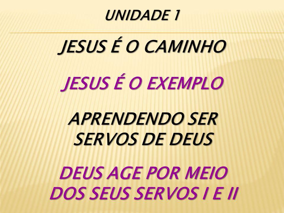 JESUS É O CAMINHO JESUS É O EXEMPLO APRENDENDO SER SERVOS DE DEUS DEUS AGE POR MEIO DOS SEUS SERVOS I E II UNIDADE 1