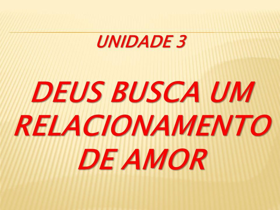 DEUS BUSCA UM RELACIONAMENTO DE AMOR UNIDADE 3
