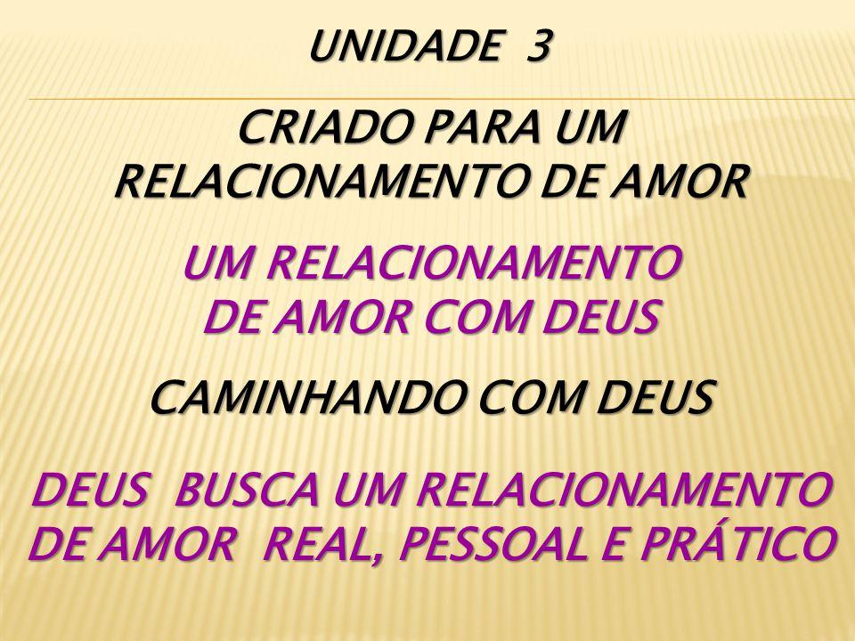 CRIADO PARA UM RELACIONAMENTO DE AMOR UM RELACIONAMENTO DE AMOR COM DEUS CAMINHANDO COM DEUS DEUS BUSCA UM RELACIONAMENTO DE AMOR REAL, PESSOAL E PRÁTICO UNIDADE 3