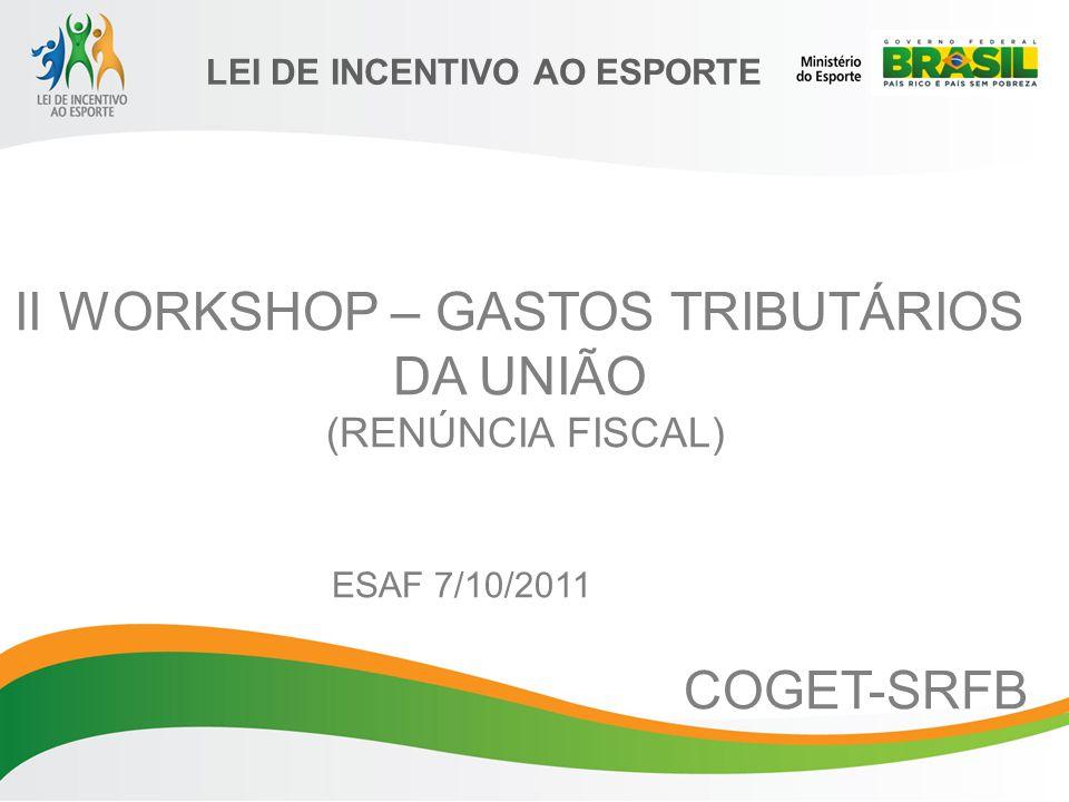 LEI DE INCENTIVO AO ESPORTE II WORKSHOP – GASTOS TRIBUTÁRIOS DA UNIÃO (RENÚNCIA FISCAL) ESAF 7/10/2011 COGET-SRFB