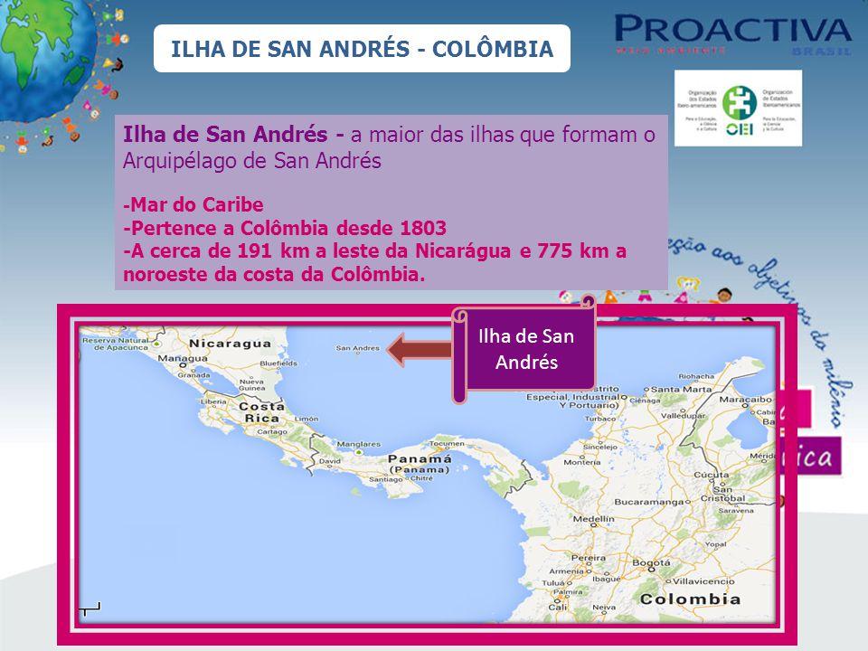 ILHA DE SAN ANDRÉS - COLÔMBIA Ilha de San Andrés - a maior das ilhas que formam o Arquipélago de San Andrés - Mar do Caribe -Pertence a Colômbia desde 1803 -A cerca de 191 km a leste da Nicarágua e 775 km a noroeste da costa da Colômbia.
