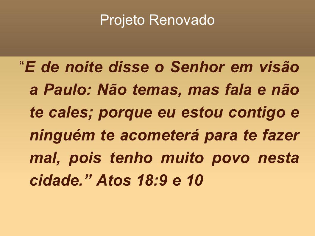 Projeto Renovado E de noite disse o Senhor em visão a Paulo: Não temas, mas fala e não te cales; porque eu estou contigo e ninguém te acometerá para t