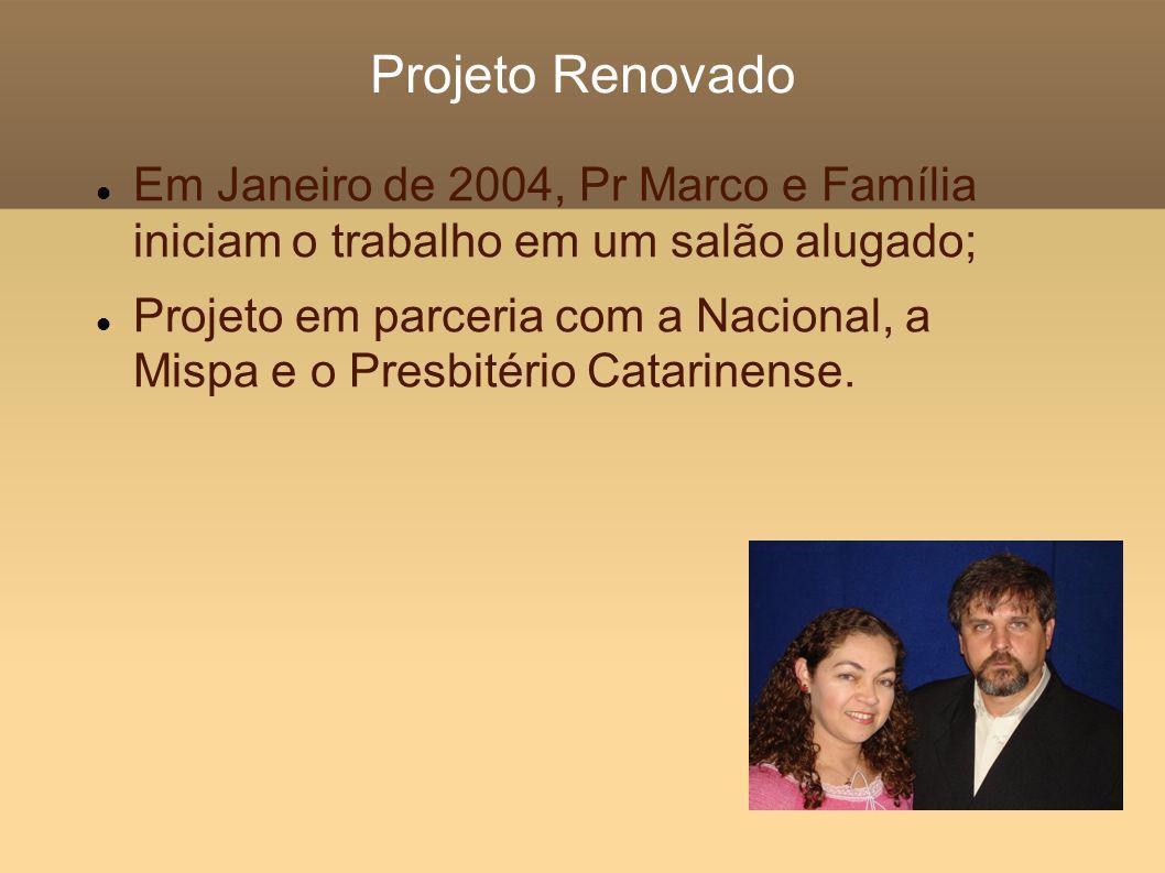 Projeto Renovado Em Janeiro de 2004, Pr Marco e Família iniciam o trabalho em um salão alugado; Projeto em parceria com a Nacional, a Mispa e o Presbitério Catarinense.