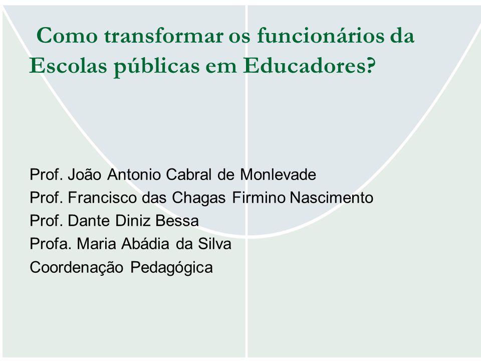 Como transformar os funcionários da Escolas públicas em Educadores? Prof. João Antonio Cabral de Monlevade Prof. Francisco das Chagas Firmino Nascimen