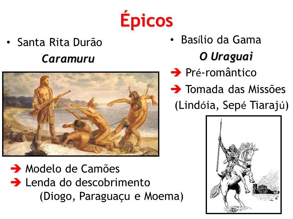 Épicos Santa Rita DurãoCaramuru Bas í lio da Gama O Uraguai Pr é -romântico Tomada das Missões (Lind ó ia, Sep é Tiaraj ú ) Modelo de Camões Lenda do descobrimento (Diogo, Paraguaçu e Moema)