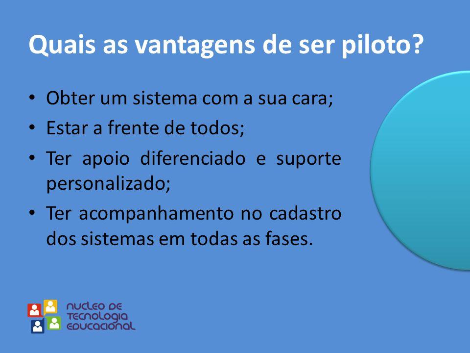 Quais as vantagens de ser piloto? Obter um sistema com a sua cara; Estar a frente de todos; Ter apoio diferenciado e suporte personalizado; Ter acompa