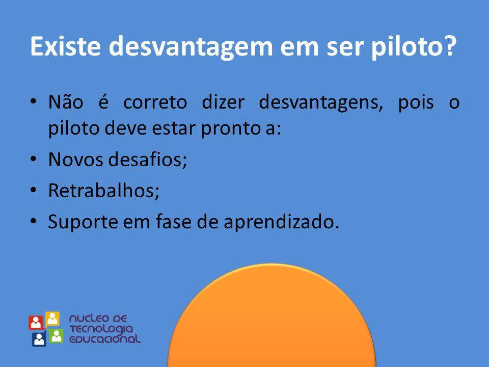 Existe desvantagem em ser piloto? Não é correto dizer desvantagens, pois o piloto deve estar pronto a: Novos desafios; Retrabalhos; Suporte em fase de