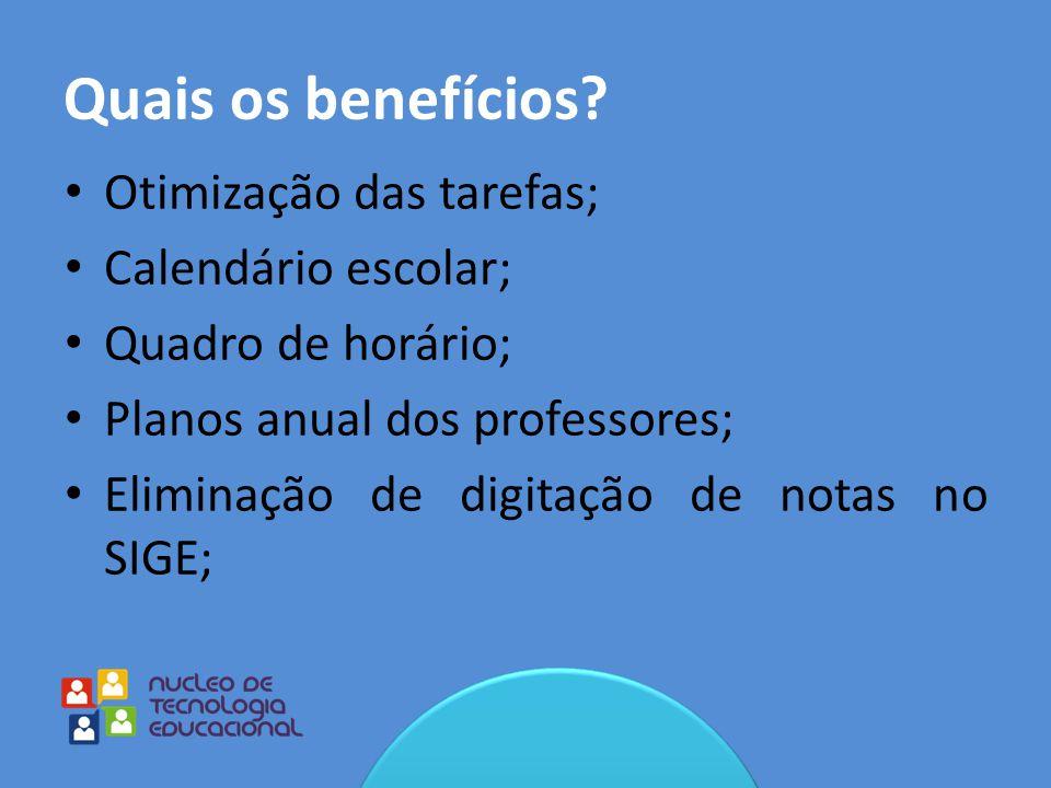 Quais os benefícios? Otimização das tarefas; Calendário escolar; Quadro de horário; Planos anual dos professores; Eliminação de digitação de notas no