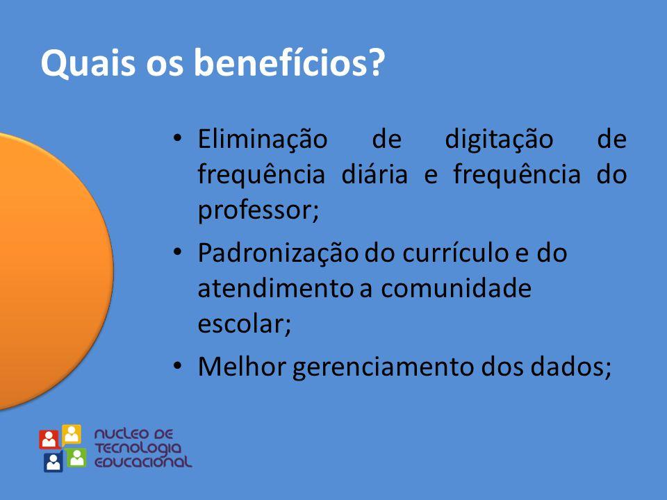 Quais os benefícios? Eliminação de digitação de frequência diária e frequência do professor; Padronização do currículo e do atendimento a comunidade e