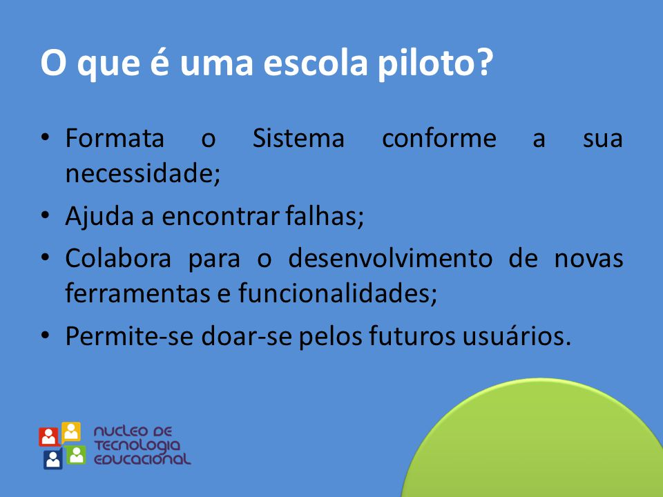 O que é uma escola piloto? Formata o Sistema conforme a sua necessidade; Ajuda a encontrar falhas; Colabora para o desenvolvimento de novas ferramenta