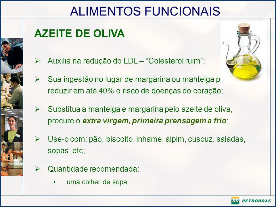 ALIMENTOS FUNCIONAIS AZEITE DE OLIVA Auxilia na redução do LDL – Colesterol ruim; Sua ingestão no lugar de margarina ou manteiga pode reduzir em até 4