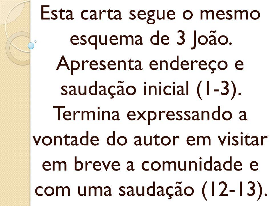Esta carta segue o mesmo esquema de 3 João. Apresenta endereço e saudação inicial (1-3). Termina expressando a vontade do autor em visitar em breve a