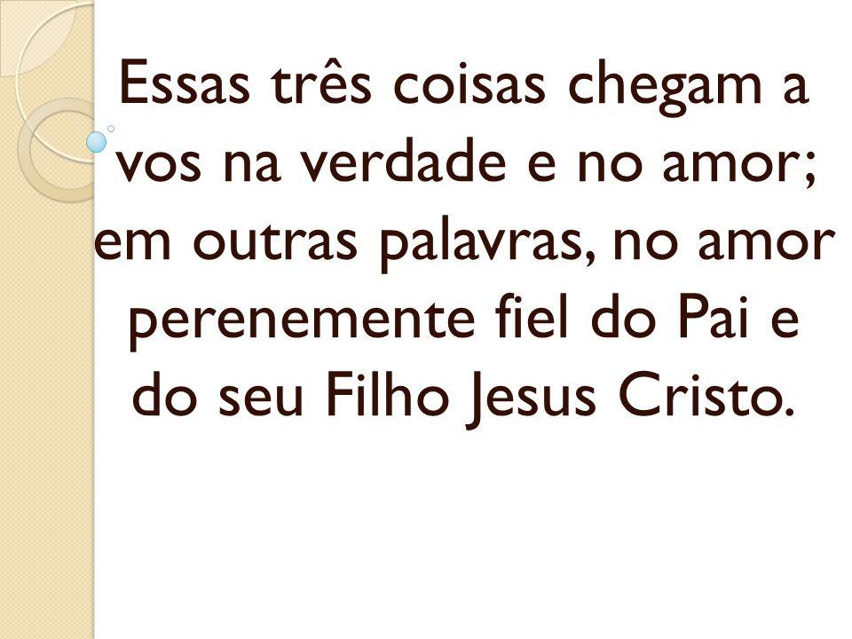 Essas três coisas chegam a vos na verdade e no amor; em outras palavras, no amor perenemente fiel do Pai e do seu Filho Jesus Cristo.