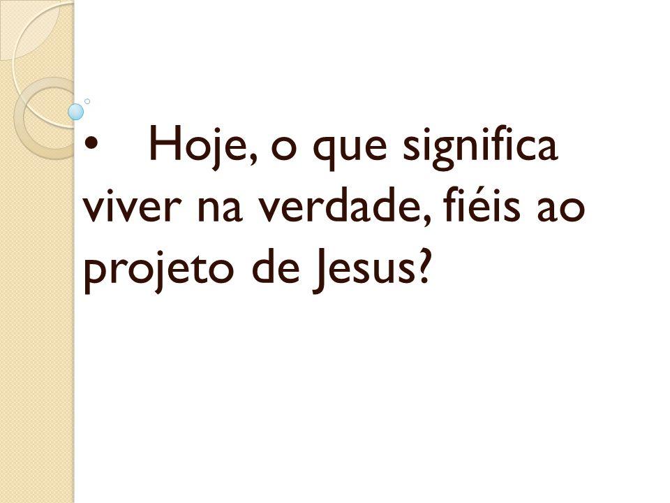 Hoje, o que significa viver na verdade, fiéis ao projeto de Jesus?