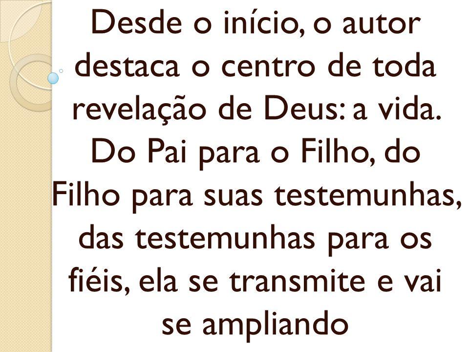 Desde o início, o autor destaca o centro de toda revelação de Deus: a vida. Do Pai para o Filho, do Filho para suas testemunhas, das testemunhas para