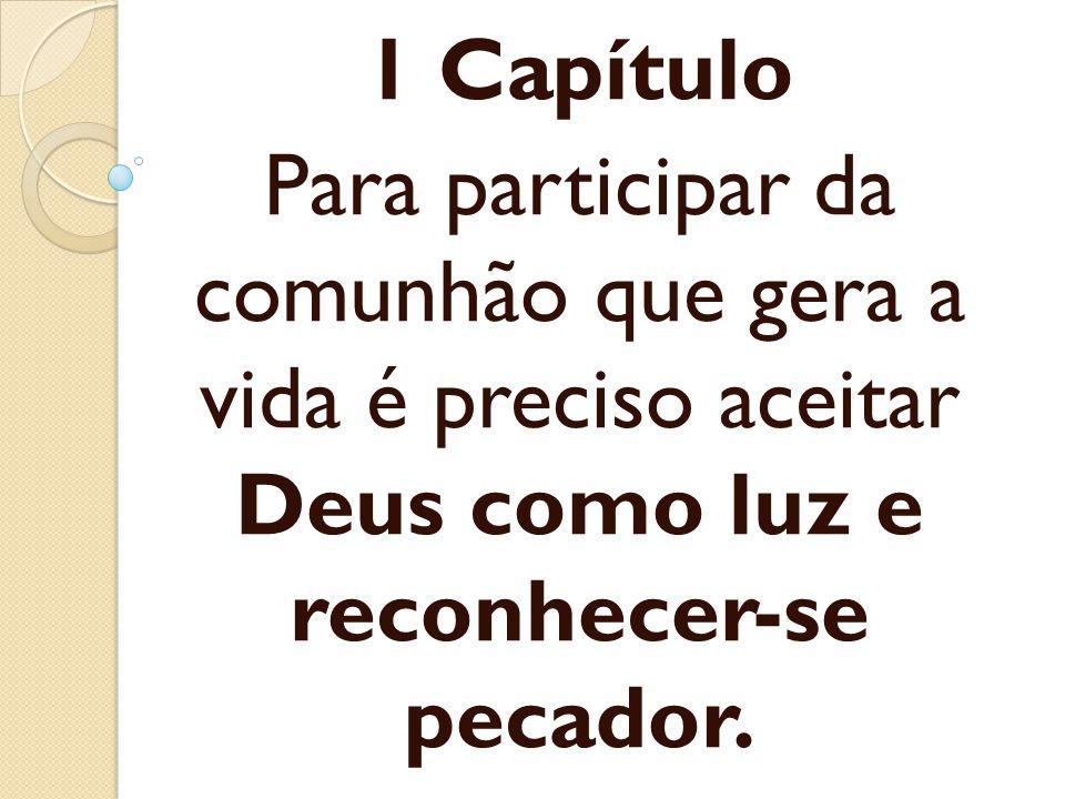 1 Capítulo Para participar da comunhão que gera a vida é preciso aceitar Deus como luz e reconhecer-se pecador.