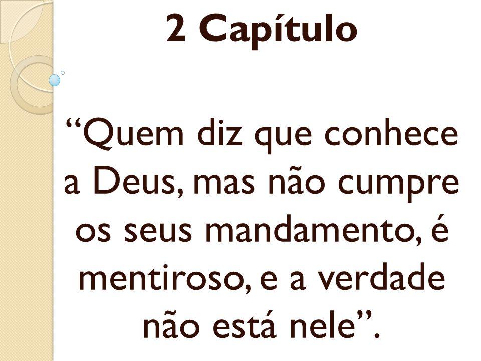 2 Capítulo Quem diz que conhece a Deus, mas não cumpre os seus mandamento, é mentiroso, e a verdade não está nele.