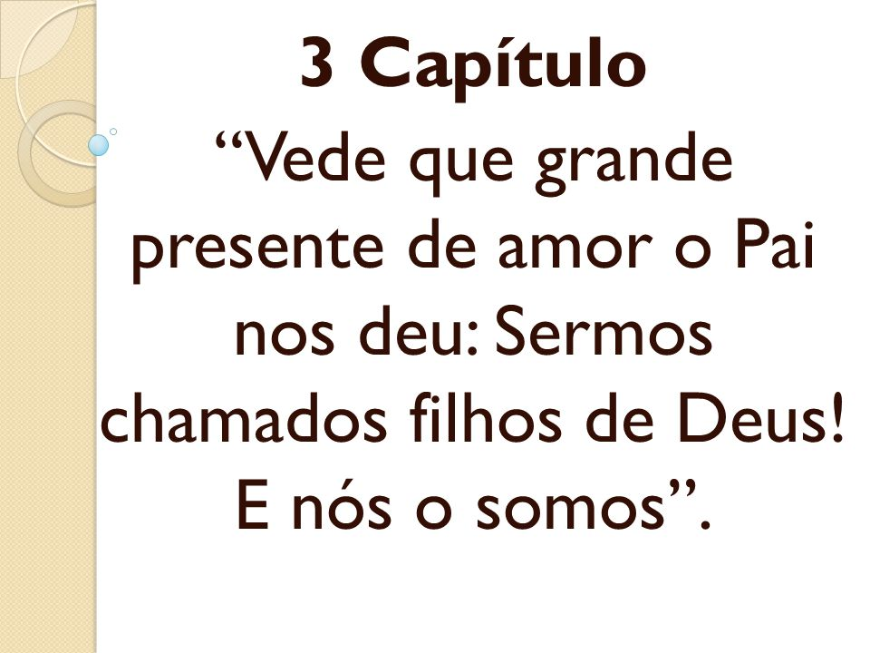 3 Capítulo Vede que grande presente de amor o Pai nos deu: Sermos chamados filhos de Deus! E nós o somos.