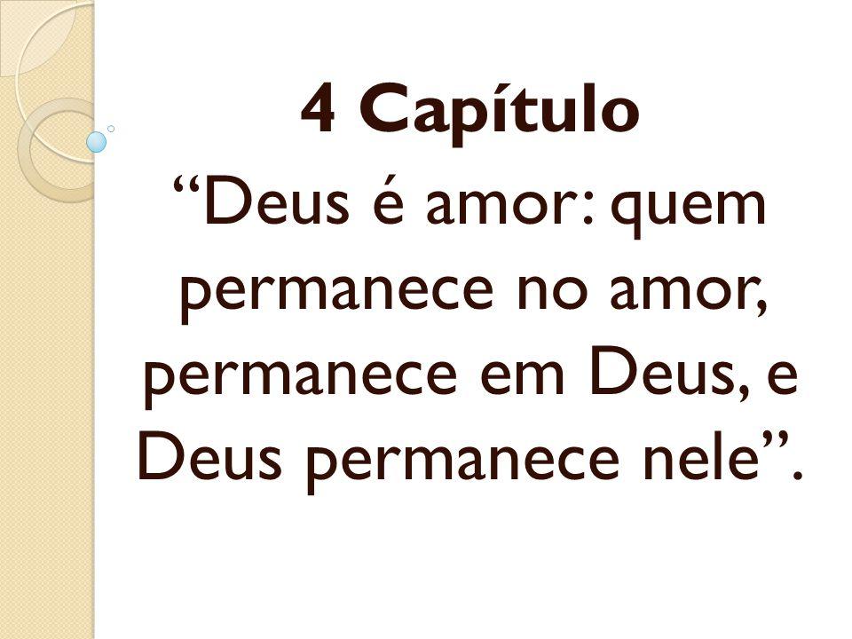 4 Capítulo Deus é amor: quem permanece no amor, permanece em Deus, e Deus permanece nele.