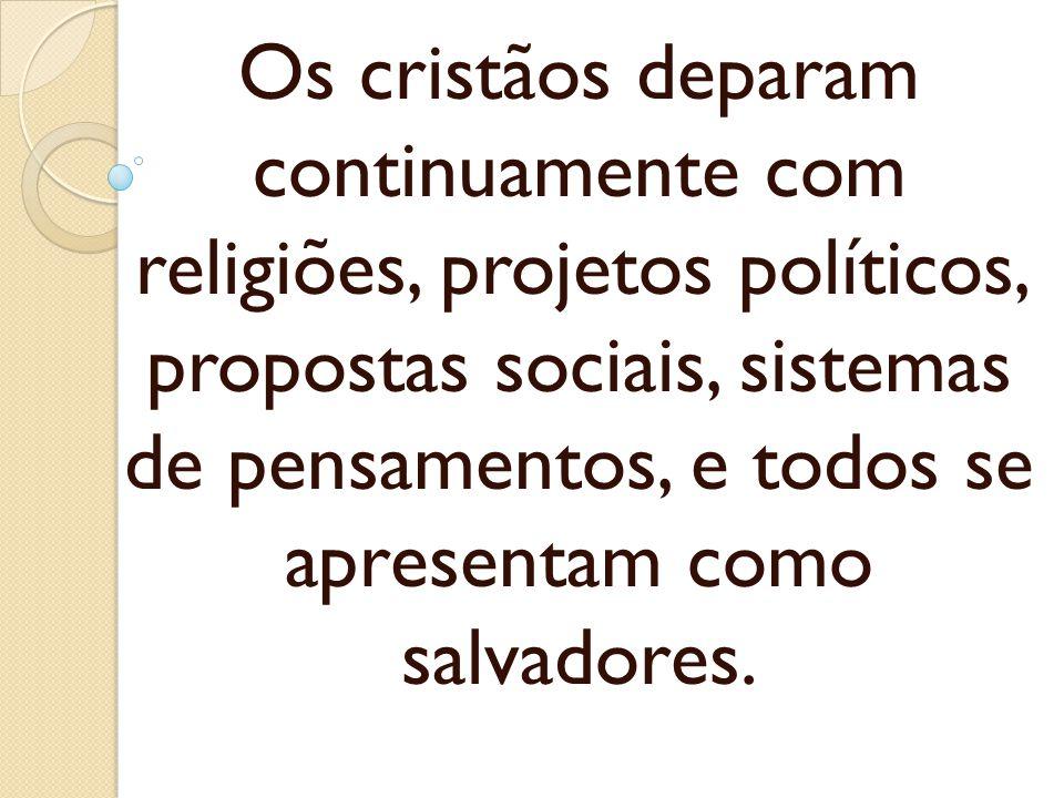 Os cristãos deparam continuamente com religiões, projetos políticos, propostas sociais, sistemas de pensamentos, e todos se apresentam como salvadores