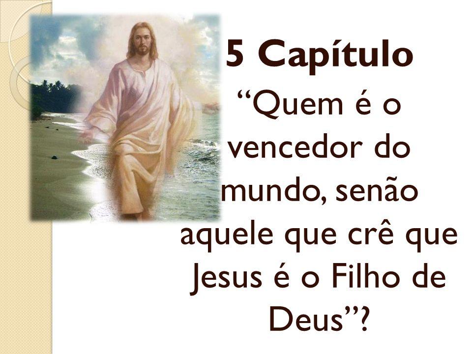 5 Capítulo Quem é o vencedor do mundo, senão aquele que crê que Jesus é o Filho de Deus?