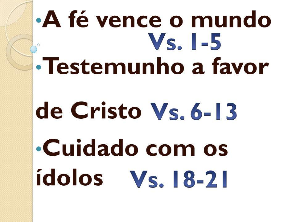 A fé vence o mundo Testemunho a favor de Cristo Cuidado com os ídolos