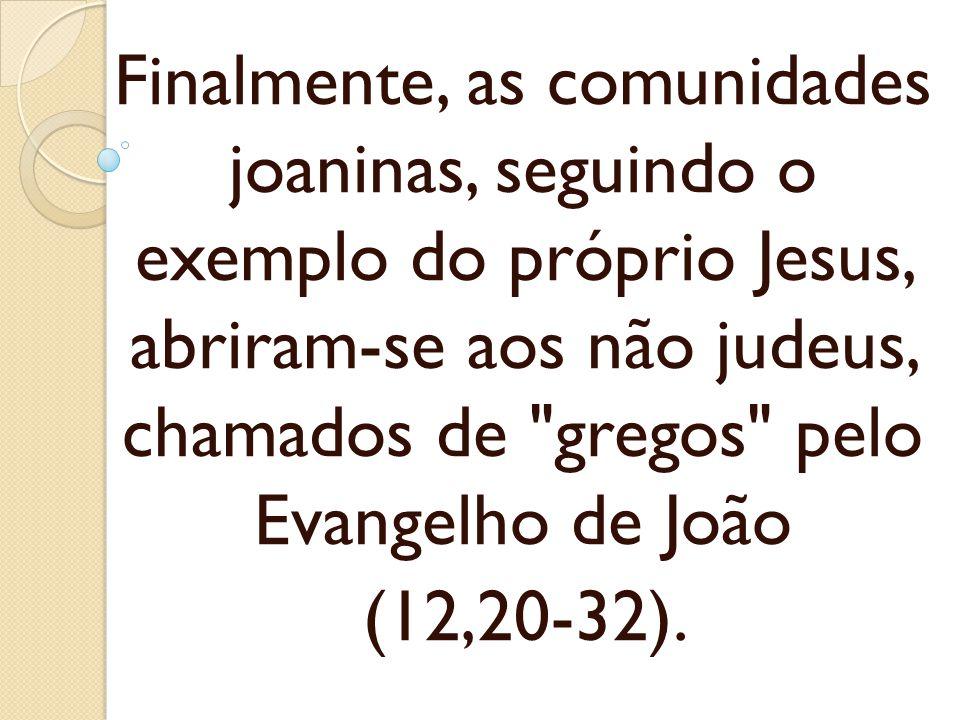 Finalmente, as comunidades joaninas, seguindo o exemplo do próprio Jesus, abriram-se aos não judeus, chamados de