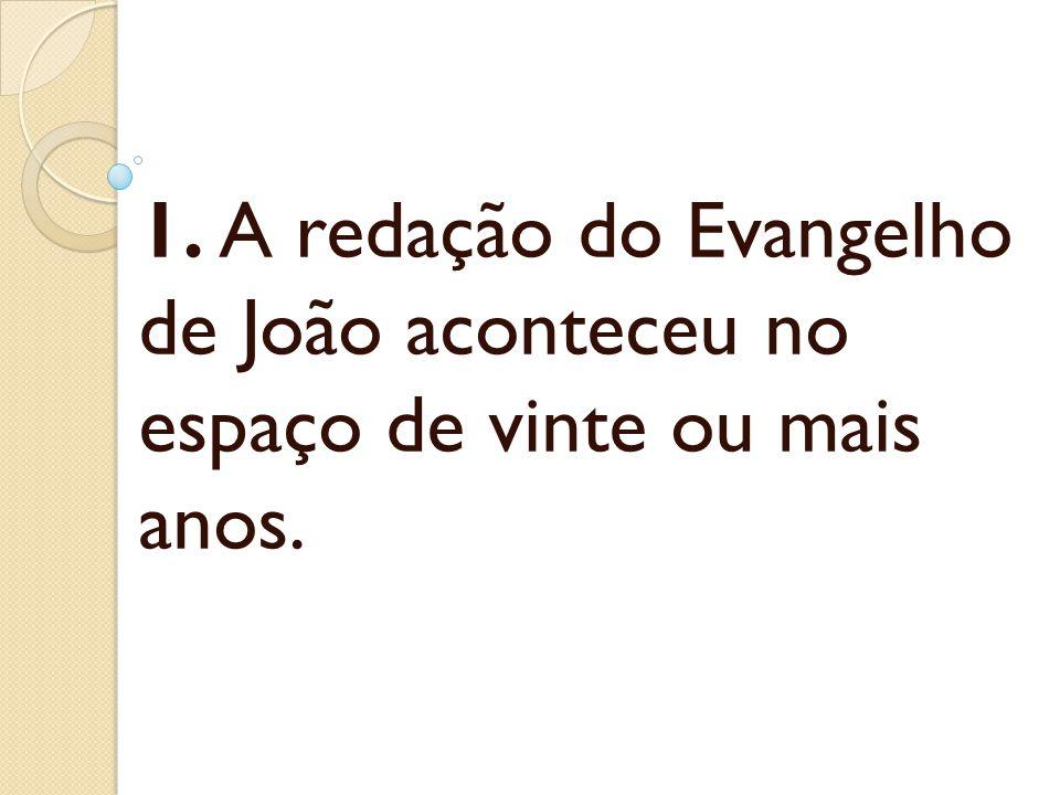 1. A redação do Evangelho de João aconteceu no espaço de vinte ou mais anos.