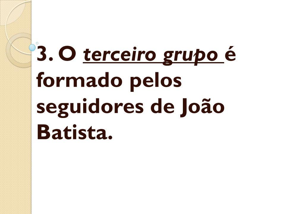 3. O terceiro grupo é formado pelos seguidores de João Batista.