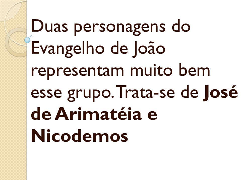 Duas personagens do Evangelho de João representam muito bem esse grupo. Trata-se de José de Arimatéia e Nicodemos