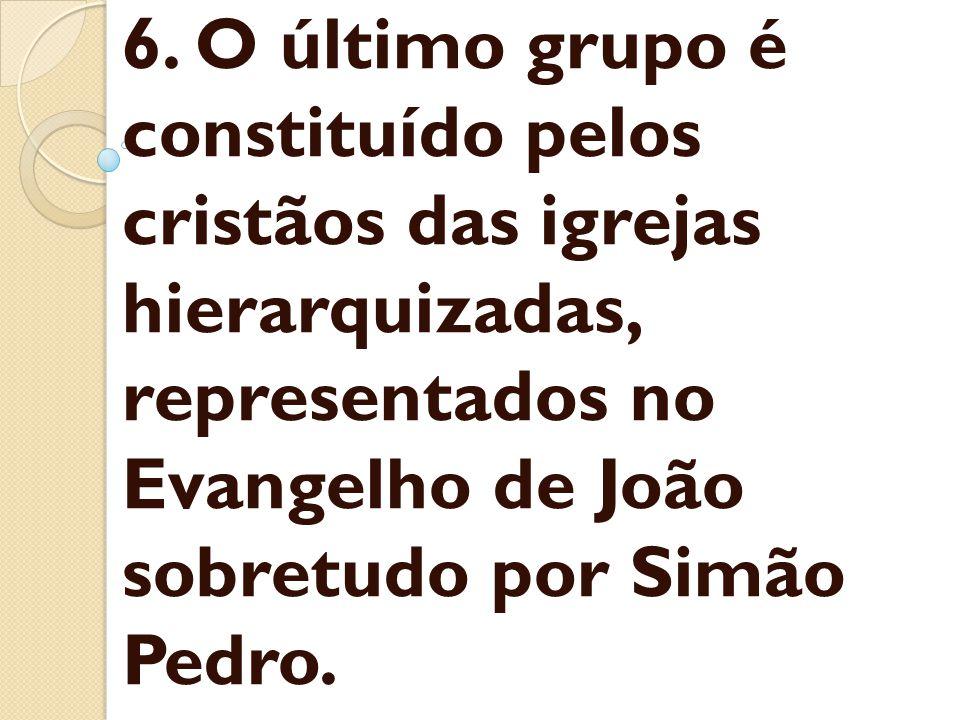 6. O último grupo é constituído pelos cristãos das igrejas hierarquizadas, representados no Evangelho de João sobretudo por Simão Pedro.