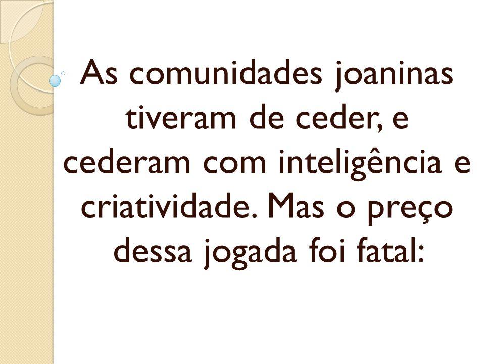 As comunidades joaninas tiveram de ceder, e cederam com inteligência e criatividade. Mas o preço dessa jogada foi fatal: