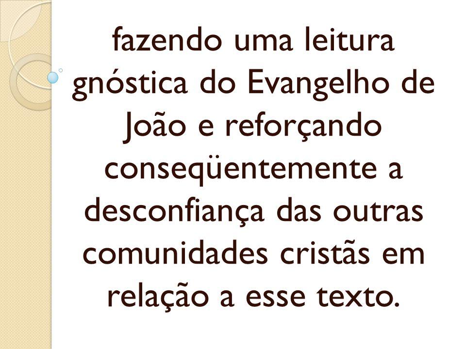 fazendo uma leitura gnóstica do Evangelho de João e reforçando conseqüentemente a desconfiança das outras comunidades cristãs em relação a esse texto.