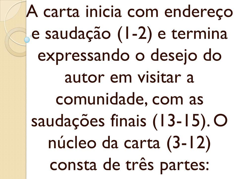 A carta inicia com endereço e saudação (1-2) e termina expressando o desejo do autor em visitar a comunidade, com as saudações finais (13-15). O núcle