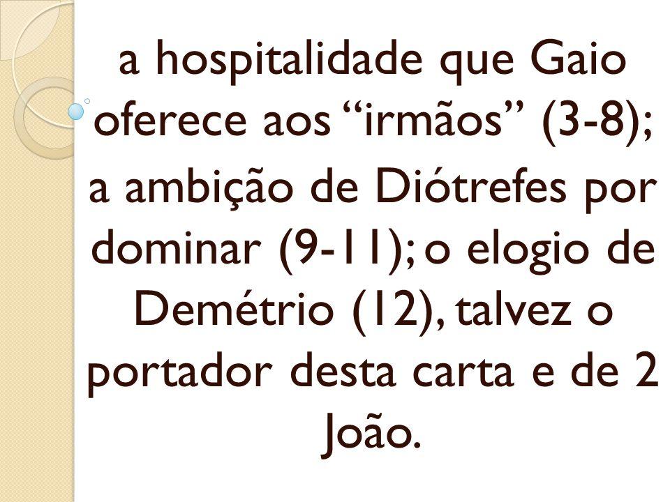 a hospitalidade que Gaio oferece aos irmãos (3-8); a ambição de Diótrefes por dominar (9-11); o elogio de Demétrio (12), talvez o portador desta carta