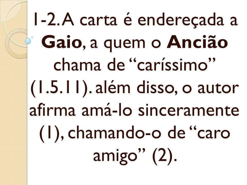 1-2. A carta é endereçada a Gaio, a quem o Ancião chama de caríssimo (1.5.11). além disso, o autor afirma amá-lo sinceramente (1), chamando-o de caro
