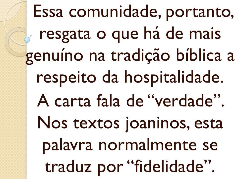 Essa comunidade, portanto, resgata o que há de mais genuíno na tradição bíblica a respeito da hospitalidade. A carta fala de verdade. Nos textos joani