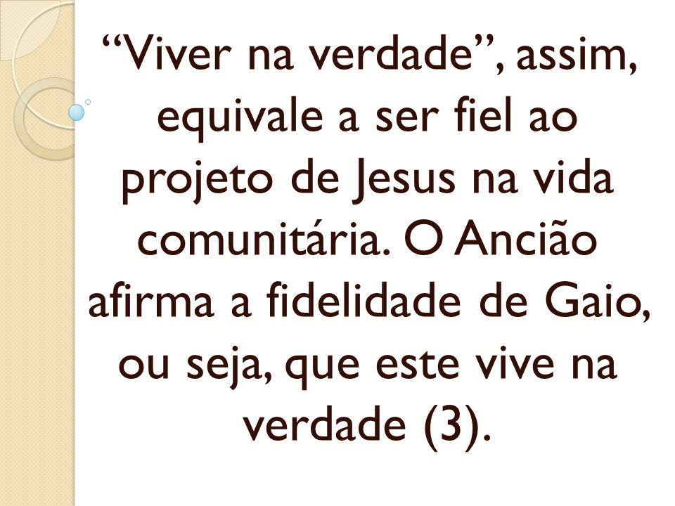 Viver na verdade, assim, equivale a ser fiel ao projeto de Jesus na vida comunitária. O Ancião afirma a fidelidade de Gaio, ou seja, que este vive na